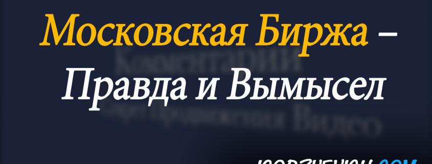 Московская Биржа – Правда и Вымысел - Обзор